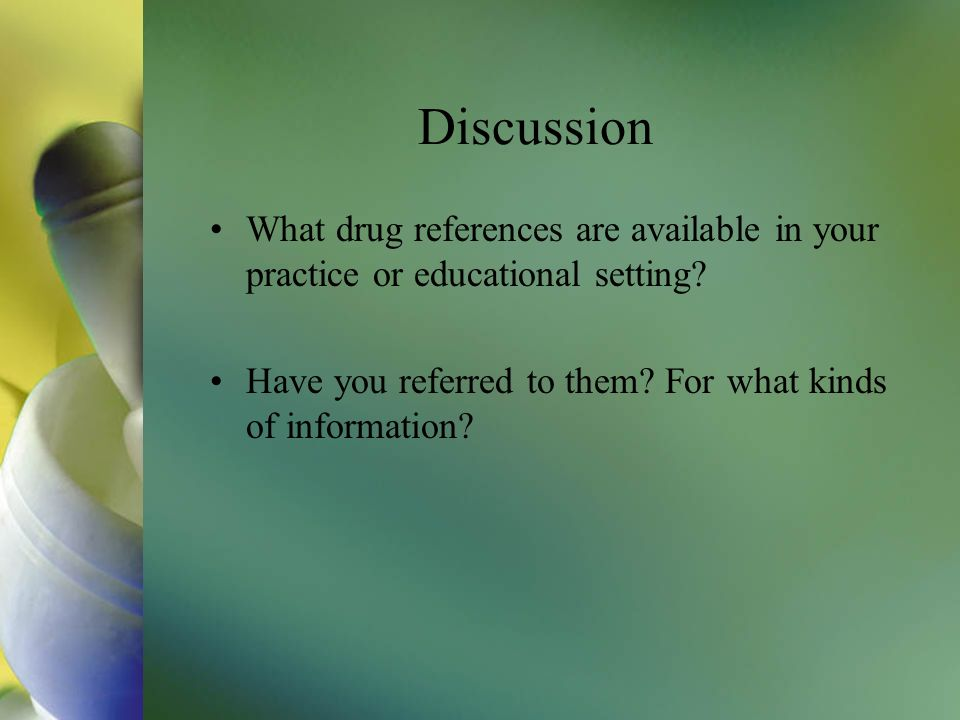 Discussion What drug references are available in your practice or educational setting.