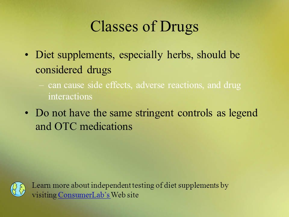 Classes of Drugs Diet supplements, especially herbs, should be considered drugs. can cause side effects, adverse reactions, and drug interactions.