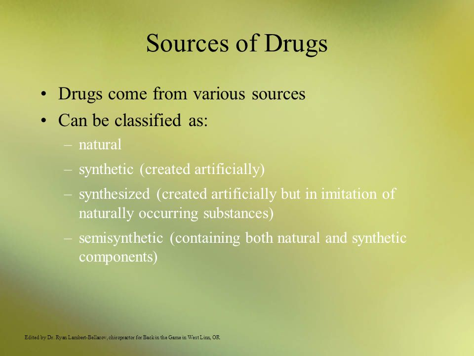 Sources of Drugs Drugs come from various sources Can be classified as: