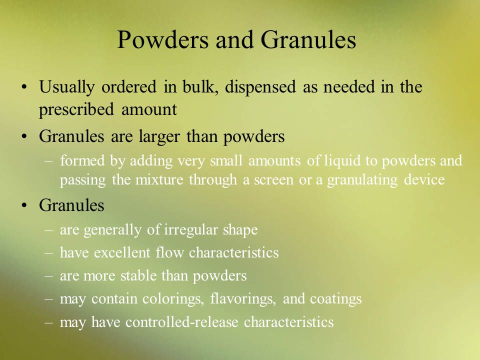 Powders and Granules Usually ordered in bulk, dispensed as needed in the prescribed amount. Granules are larger than powders.