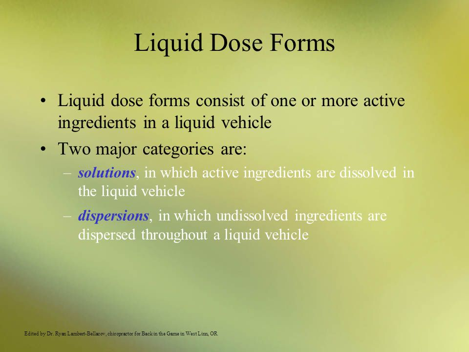 Liquid Dose Forms Liquid dose forms consist of one or more active ingredients in a liquid vehicle. Two major categories are: