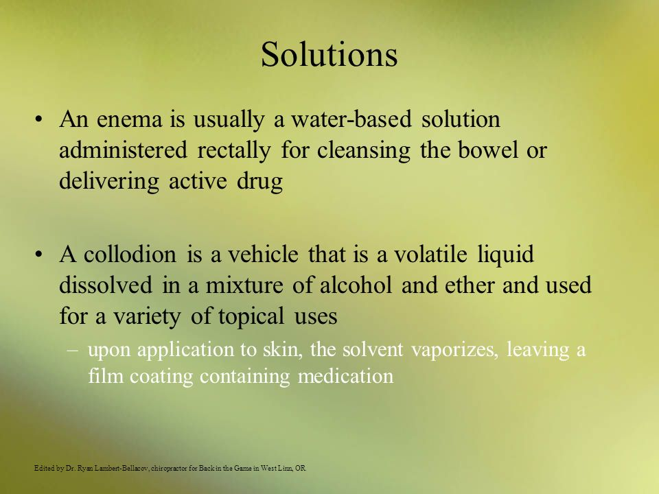 Solutions An enema is usually a water-based solution administered rectally for cleansing the bowel or delivering active drug.