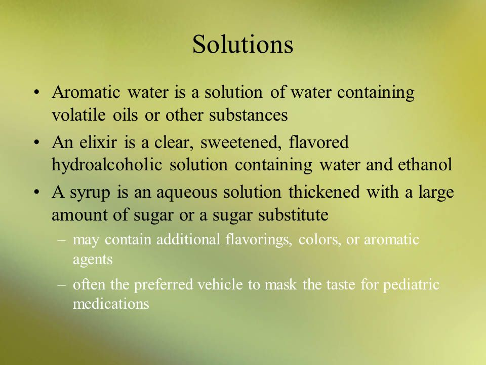 Solutions Aromatic water is a solution of water containing volatile oils or other substances.