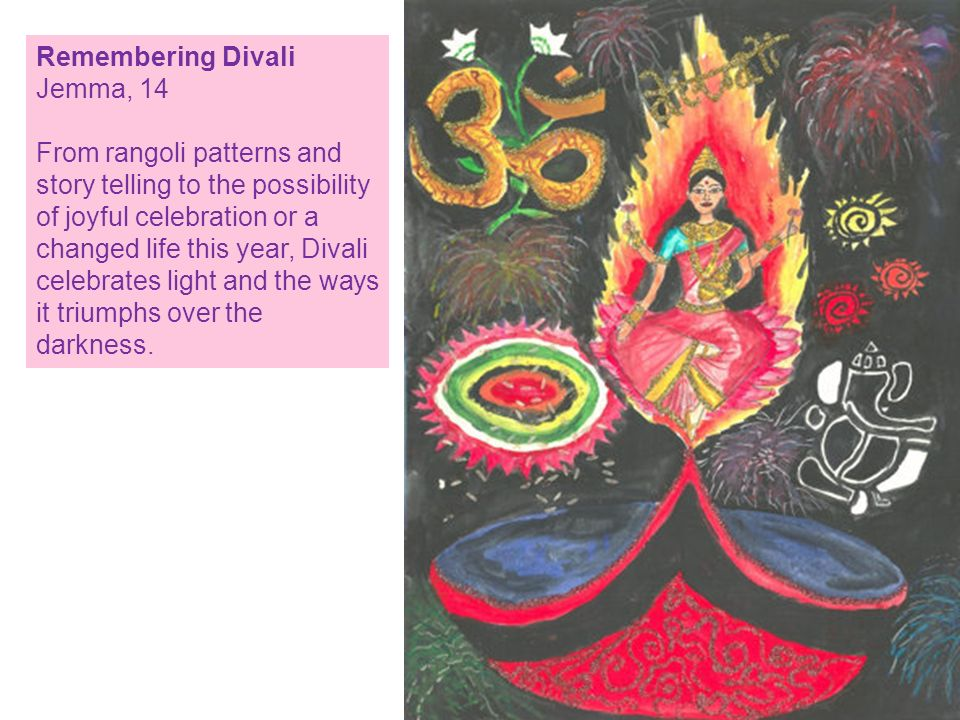 Remembering Divali Jemma, 14 From rangoli patterns and story telling to the possibility of joyful celebration or a changed life this year, Divali celebrates light and the ways it triumphs over the darkness.