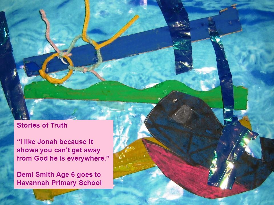 Stories of Truth I like Jonah because it shows you can t get away from God he is everywhere. Demi Smith Age 6 goes to Havannah Primary School.