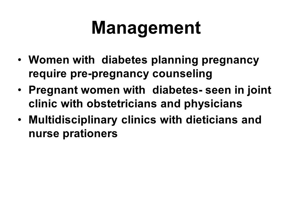 Management Women with diabetes planning pregnancy require pre-pregnancy counseling.