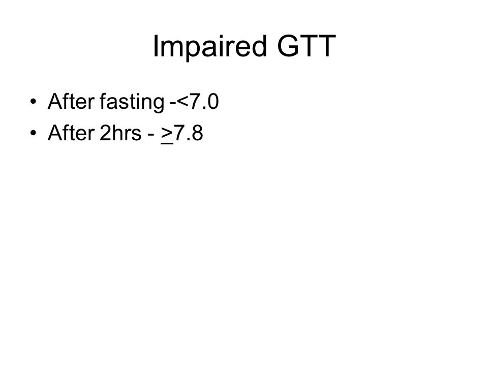 Impaired GTT After fasting -<7.0 After 2hrs - >7.8