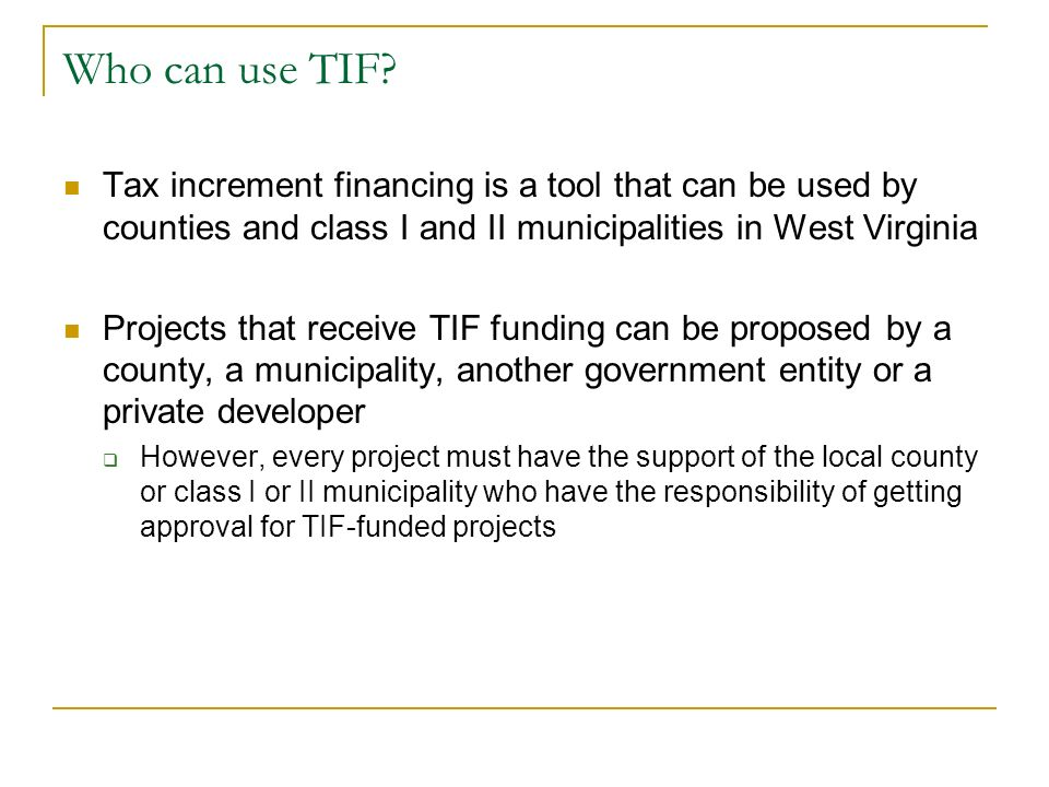 Who can use TIF Tax increment financing is a tool that can be used by counties and class I and II municipalities in West Virginia.
