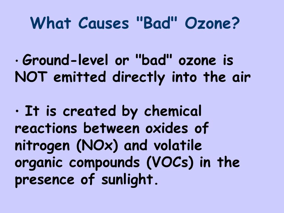What Causes Bad Ozone Ground-level or bad ozone is NOT emitted directly into the air.
