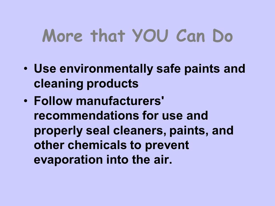 More that YOU Can Do Use environmentally safe paints and cleaning products.