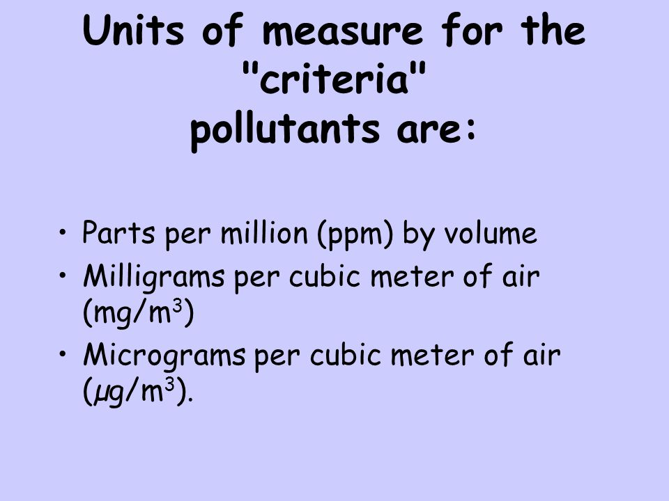Units of measure for the criteria pollutants are:
