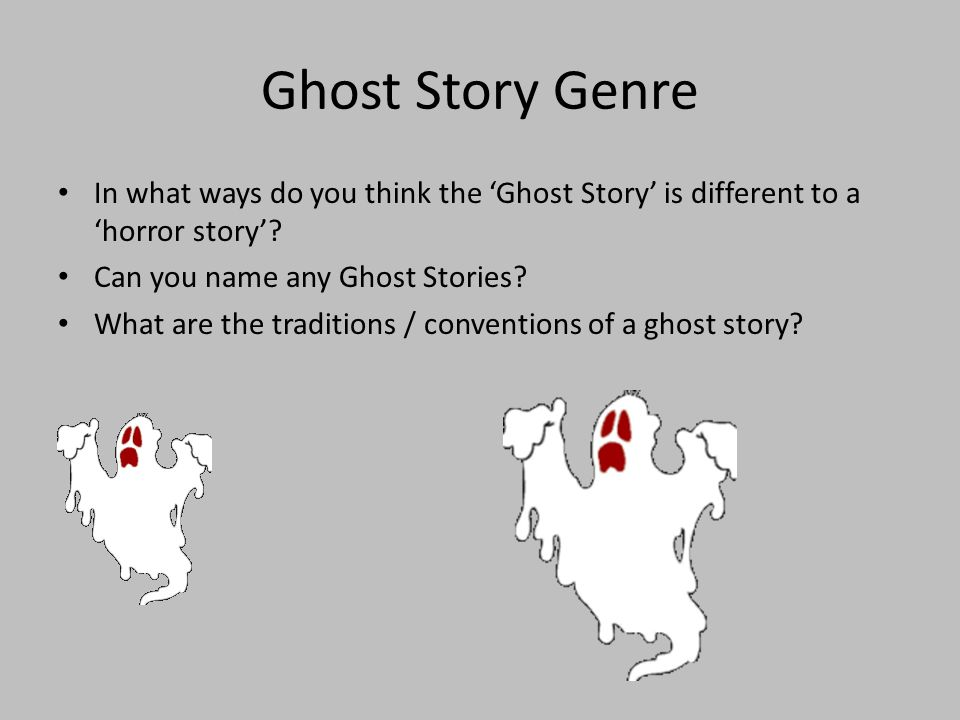 Ghost Story Genre In what ways do you think the 'Ghost Story' is different to a 'horror story' Can you name any Ghost Stories