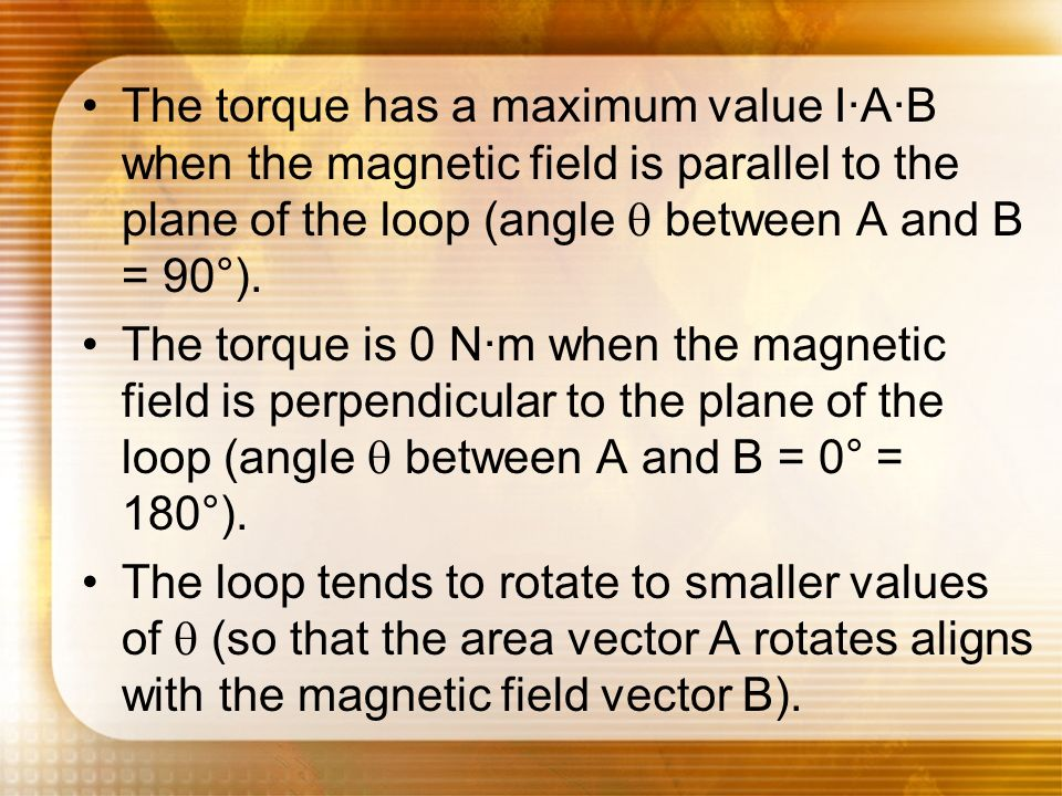 The torque has a maximum value I·A·B when the magnetic field is parallel to the plane of the loop (angle q between A and B = 90°).