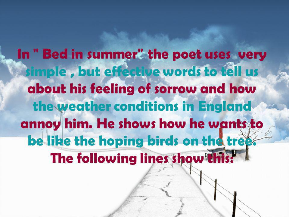 In Bed in summer the poet uses very simple , but effective words to tell us about his feeling of sorrow and how the weather conditions in England annoy him.