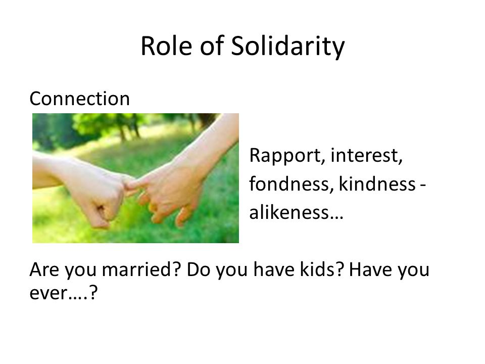 Role of Solidarity Connection Rapport, interest, fondness, kindness - alikeness… Are you married.