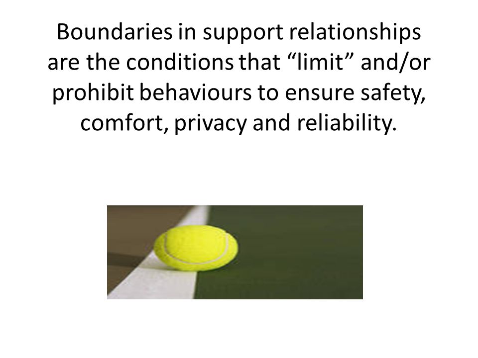 Boundaries in support relationships are the conditions that limit and/or prohibit behaviours to ensure safety, comfort, privacy and reliability.