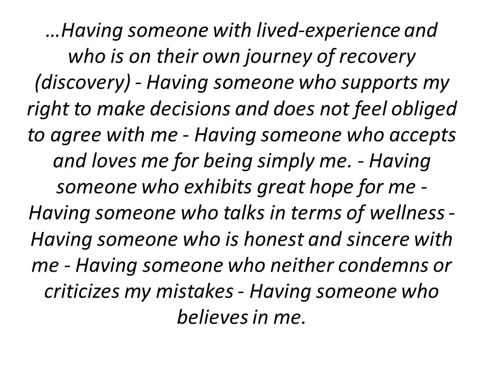 …Having someone with lived-experience and who is on their own journey of recovery (discovery) - Having someone who supports my right to make decisions and does not feel obliged to agree with me - Having someone who accepts and loves me for being simply me.