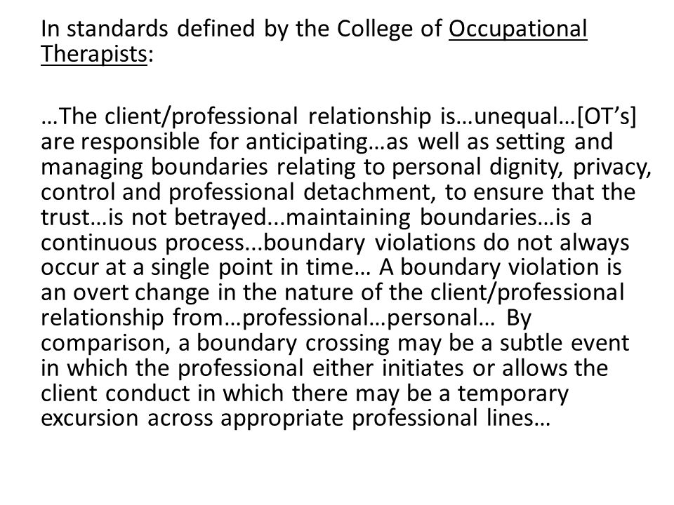 In standards defined by the College of Occupational Therapists: …The client/professional relationship is…unequal…[OT's] are responsible for anticipating…as well as setting and managing boundaries relating to personal dignity, privacy, control and professional detachment, to ensure that the trust…is not betrayed...maintaining boundaries…is a continuous process...boundary violations do not always occur at a single point in time… A boundary violation is an overt change in the nature of the client/professional relationship from…professional…personal… By comparison, a boundary crossing may be a subtle event in which the professional either initiates or allows the client conduct in which there may be a temporary excursion across appropriate professional lines…