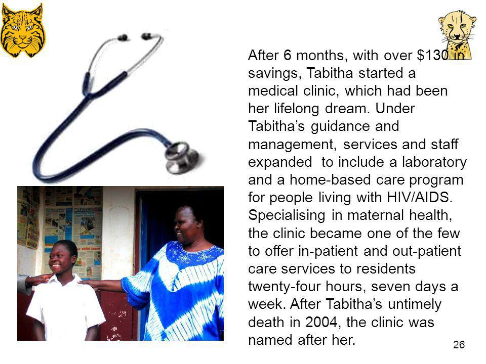 After 6 months, with over $130 in savings, Tabitha started a medical clinic, which had been her lifelong dream. Under Tabitha's guidance and management, services and staff expanded to include a laboratory and a home-based care program for people living with HIV/AIDS. Specialising in maternal health, the clinic became one of the few to offer in-patient and out-patient care services to residents twenty-four hours, seven days a week. After Tabitha's untimely death in 2004, the clinic was named after her.