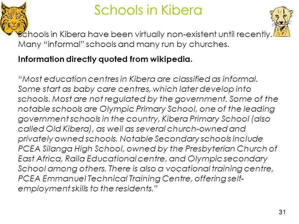Schools in Kibera Schools in Kibera have been virtually non-existent until recently. Many informal schools and many run by churches.