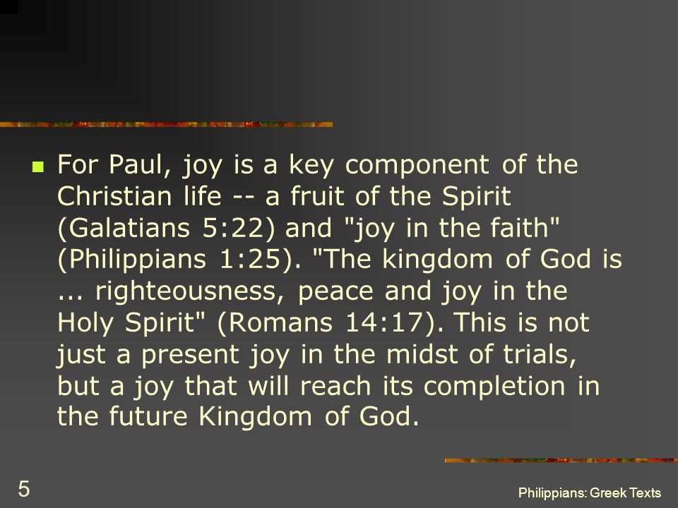 For Paul, joy is a key component of the Christian life -- a fruit of the Spirit (Galatians 5:22) and joy in the faith (Philippians 1:25). The kingdom of God is ... righteousness, peace and joy in the Holy Spirit (Romans 14:17). This is not just a present joy in the midst of trials, but a joy that will reach its completion in the future Kingdom of God.