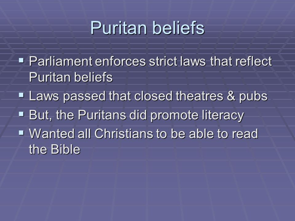 Puritan beliefs Parliament enforces strict laws that reflect Puritan beliefs. Laws passed that closed theatres & pubs.