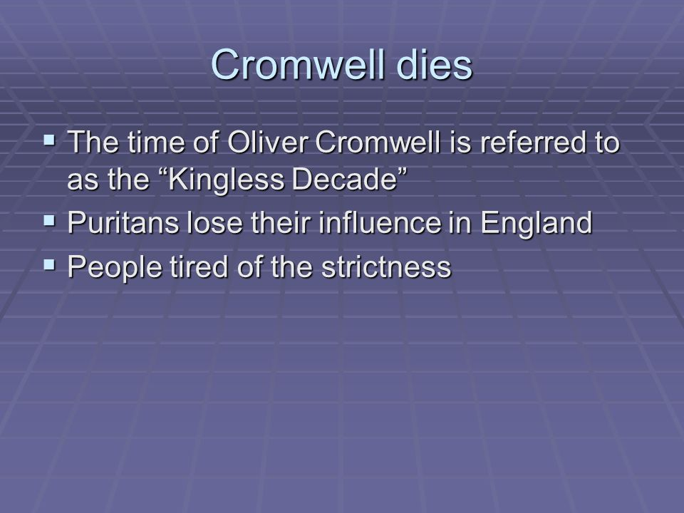 Cromwell dies The time of Oliver Cromwell is referred to as the Kingless Decade Puritans lose their influence in England.