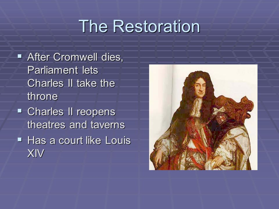 The Restoration After Cromwell dies, Parliament lets Charles II take the throne. Charles II reopens theatres and taverns.
