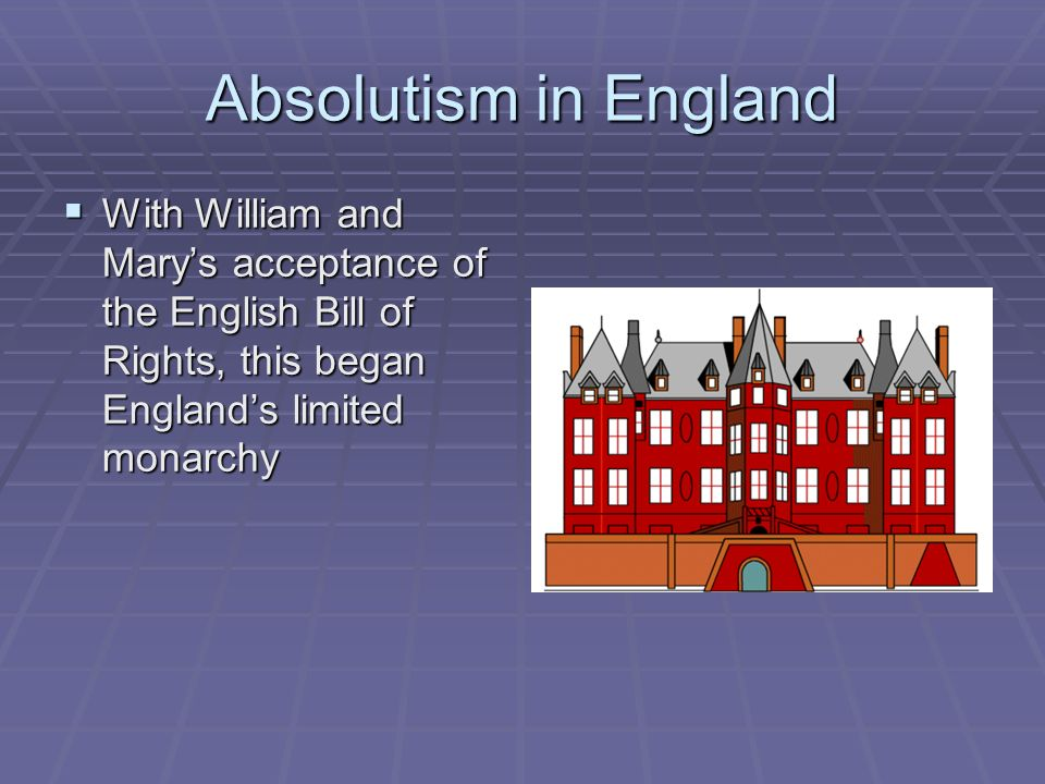 Absolutism in England With William and Mary's acceptance of the English Bill of Rights, this began England's limited monarchy.