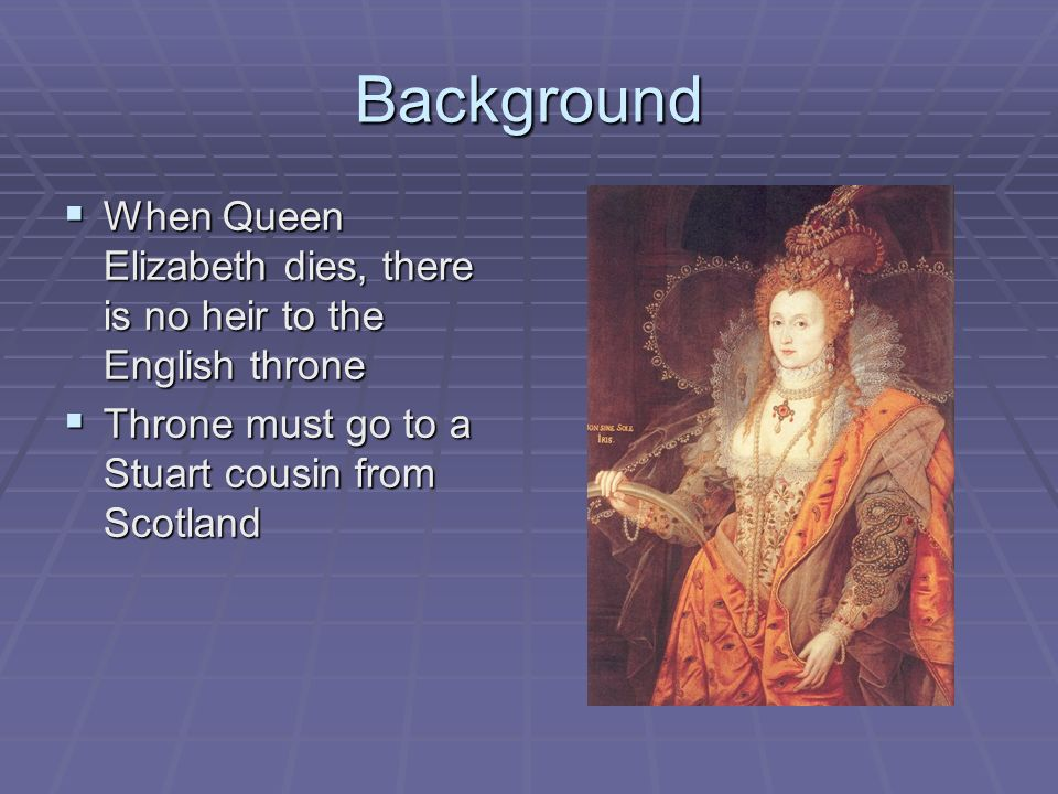 Background When Queen Elizabeth dies, there is no heir to the English throne. Throne must go to a Stuart cousin from Scotland.