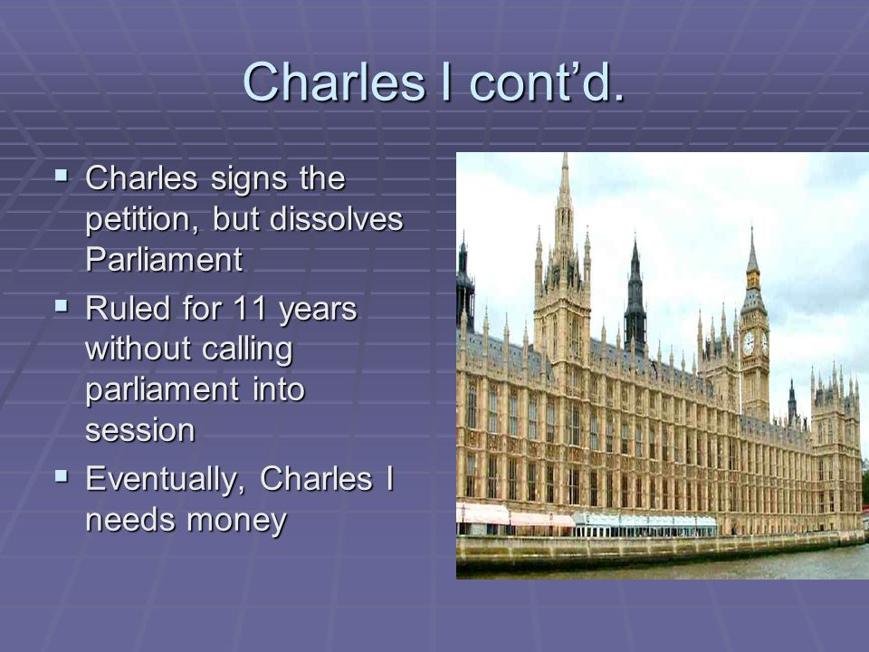 Charles I cont'd. Charles signs the petition, but dissolves Parliament