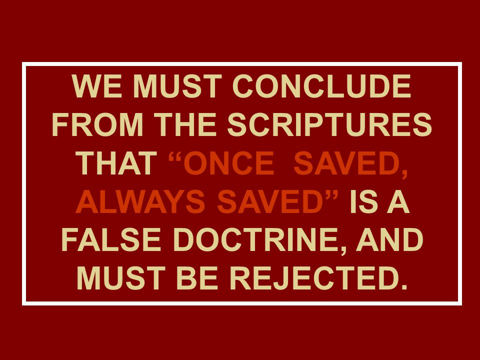WE MUST CONCLUDE FROM THE SCRIPTURES THAT ONCE SAVED, ALWAYS SAVED IS A FALSE DOCTRINE, AND MUST BE REJECTED.
