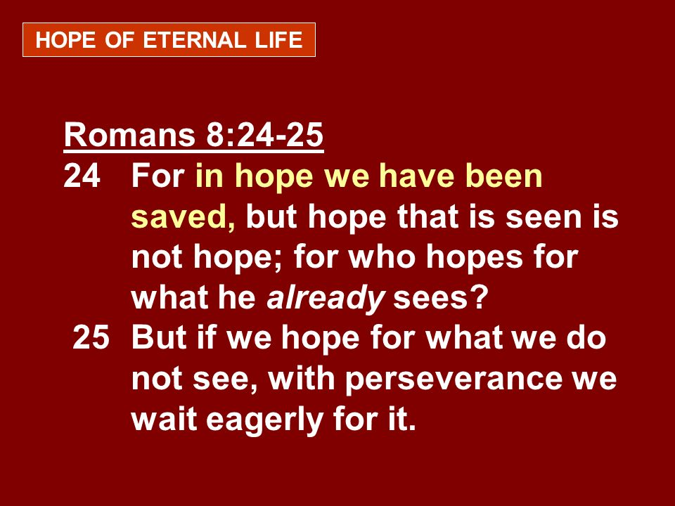 HOPE OF ETERNAL LIFE Romans 8:24-25 24 For in hope we have been saved, but hope that is seen is not hope; for who hopes for what he already sees