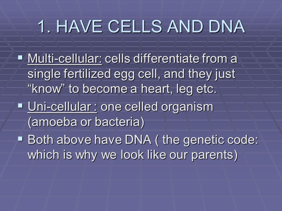 1. HAVE CELLS AND DNA Multi-cellular: cells differentiate from a single fertilized egg cell, and they just know to become a heart, leg etc.