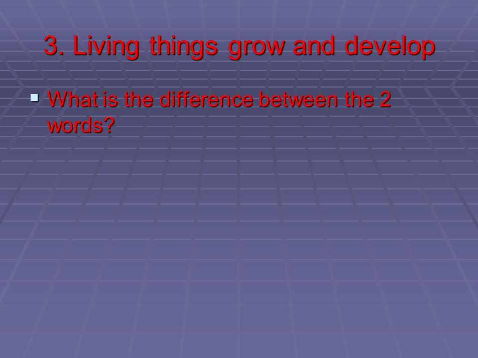 3. Living things grow and develop