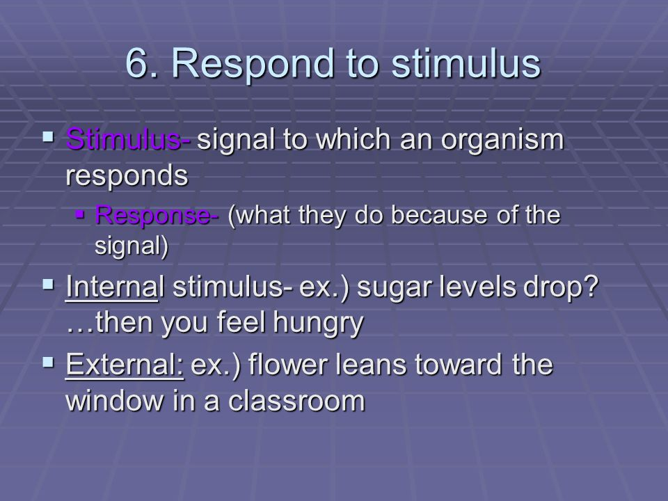 6. Respond to stimulus Stimulus- signal to which an organism responds