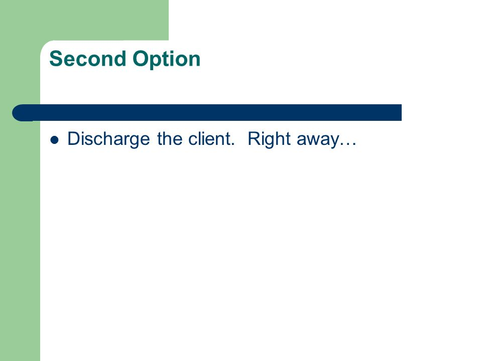 Second Option Discharge the client. Right away…