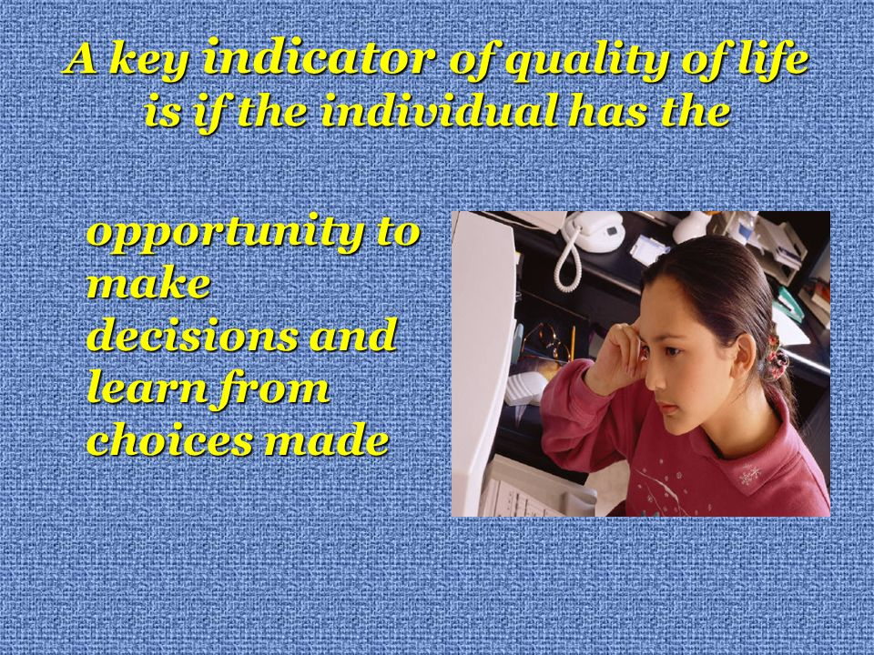 A key indicator of quality of life is if the individual has the