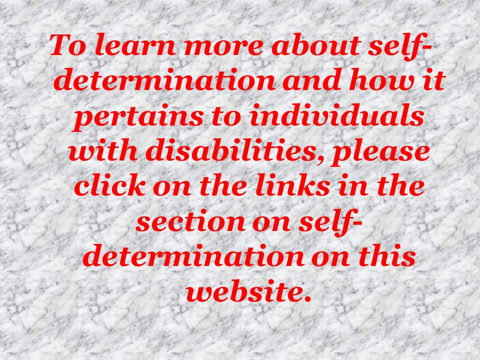 To learn more about self-determination and how it pertains to individuals with disabilities, please click on the links in the section on self-determination on this website.