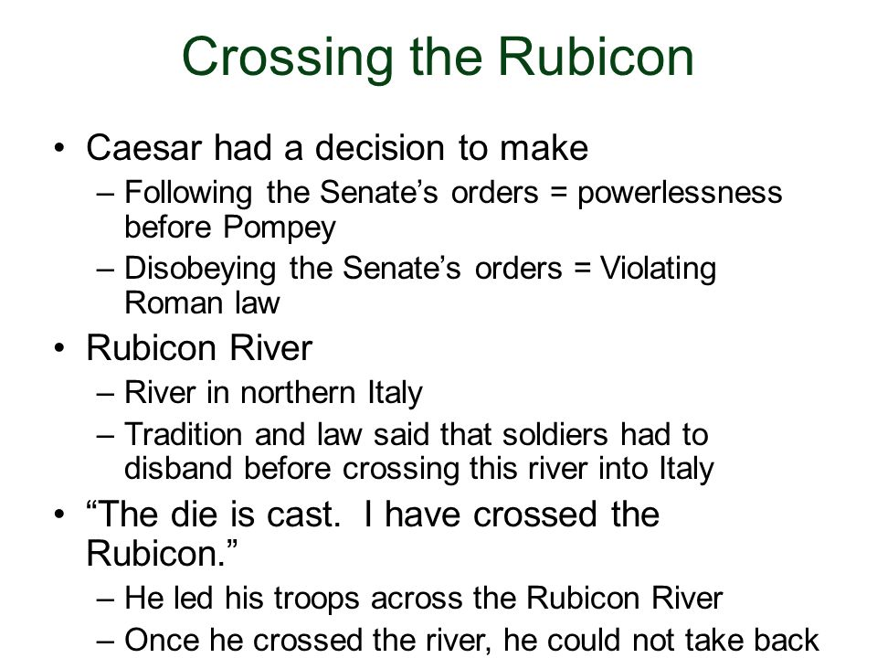 Crossing the Rubicon Caesar had a decision to make Rubicon River