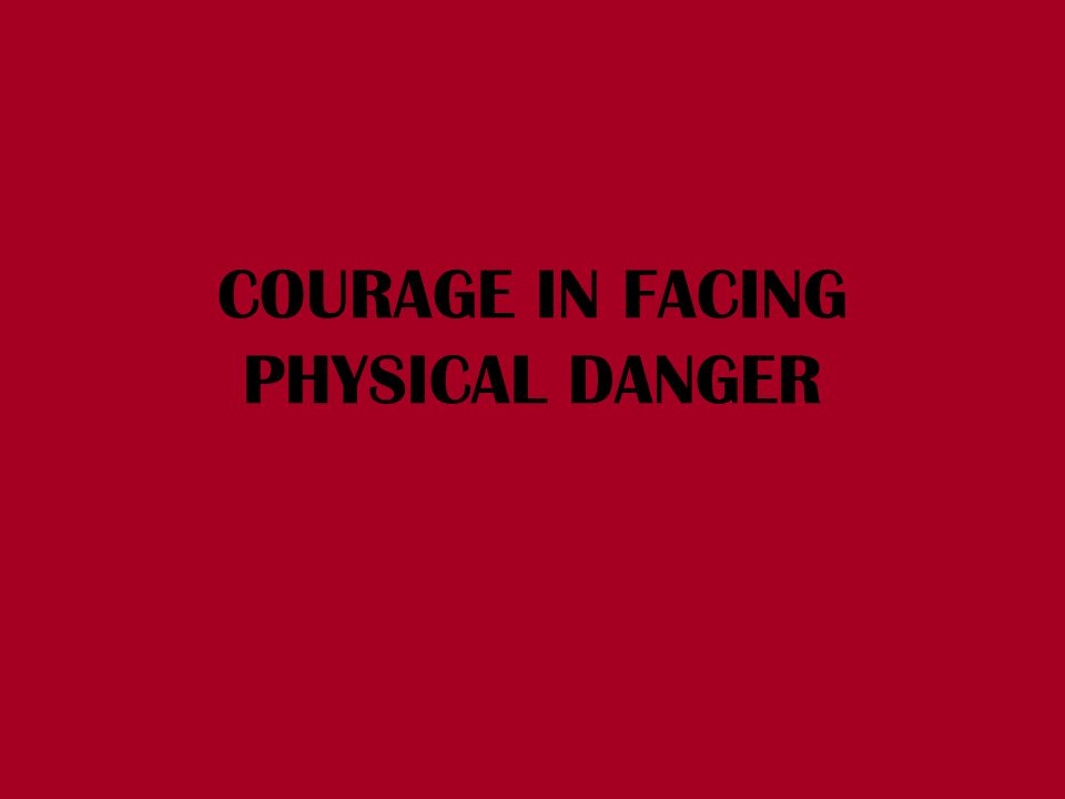 COURAGE IN FACING PHYSICAL DANGER