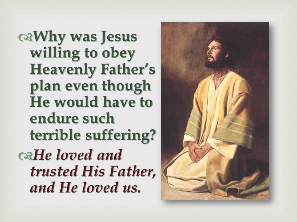 Why was Jesus willing to obey Heavenly Father's plan even though He would have to endure such terrible suffering