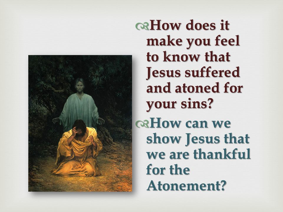 How does it make you feel to know that Jesus suffered and atoned for your sins