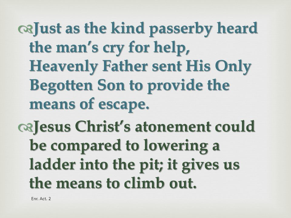 Just as the kind passerby heard the man's cry for help, Heavenly Father sent His Only Begotten Son to provide the means of escape.