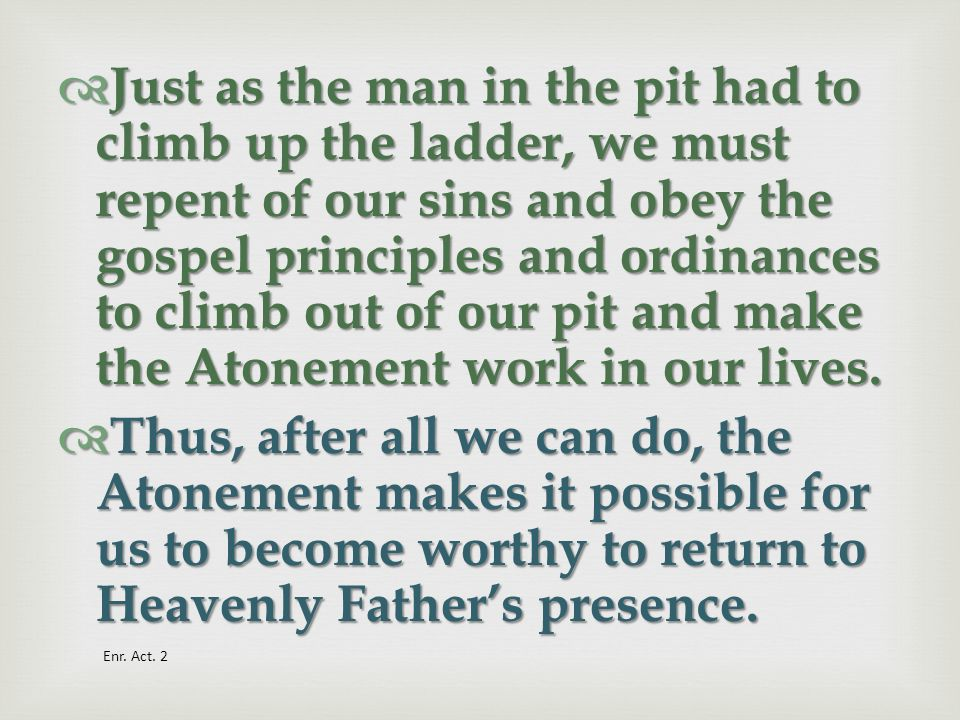 Just as the man in the pit had to climb up the ladder, we must repent of our sins and obey the gospel principles and ordinances to climb out of our pit and make the Atonement work in our lives.