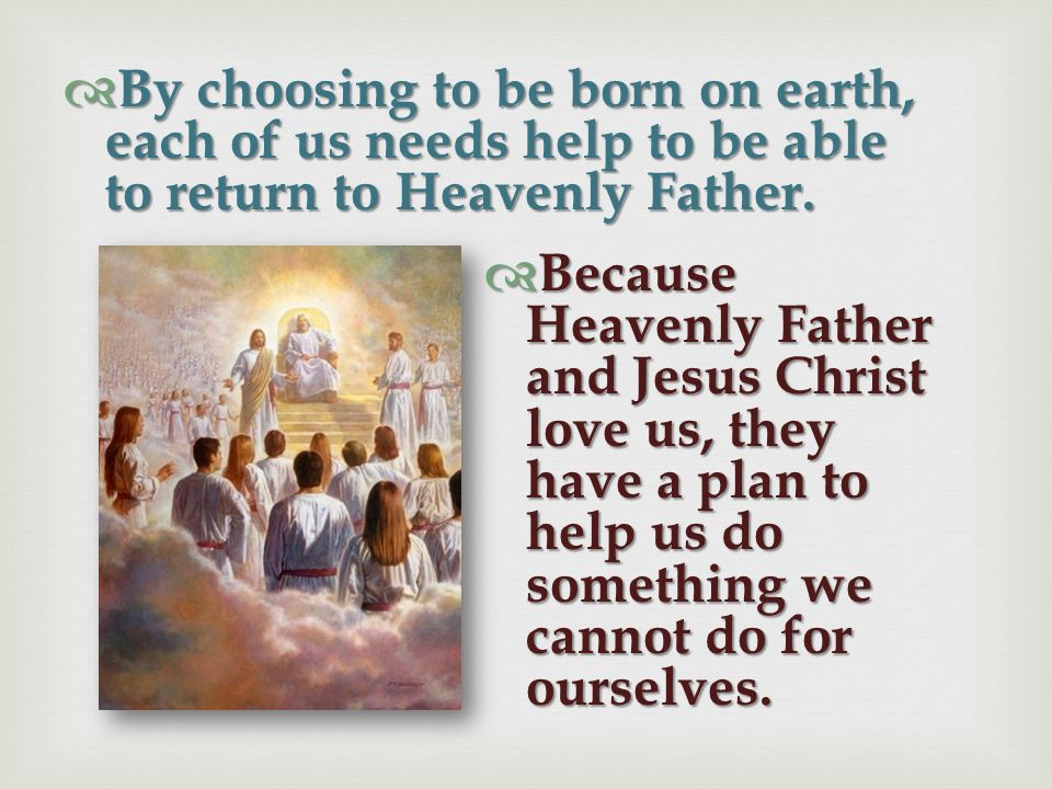 By choosing to be born on earth, each of us needs help to be able to return to Heavenly Father.
