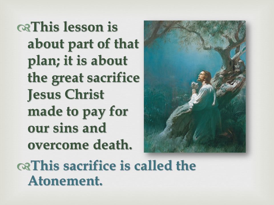 This lesson is about part of that plan; it is about the great sacrifice Jesus Christ made to pay for our sins and overcome death.