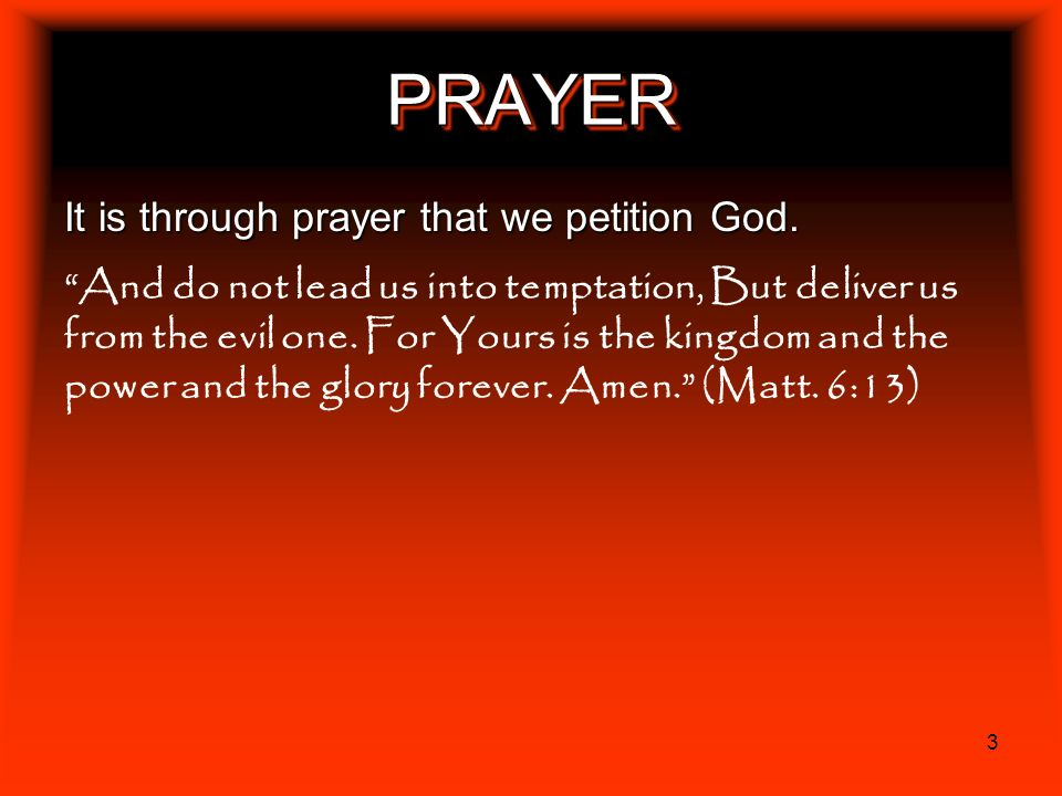 PRAYER It is through prayer that we petition God.