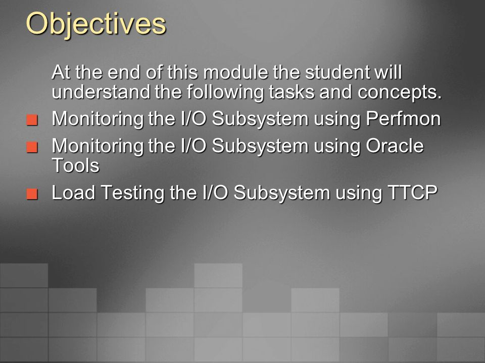 Objectives At the end of this module the student will understand the following tasks and concepts. Monitoring the I/O Subsystem using Perfmon.
