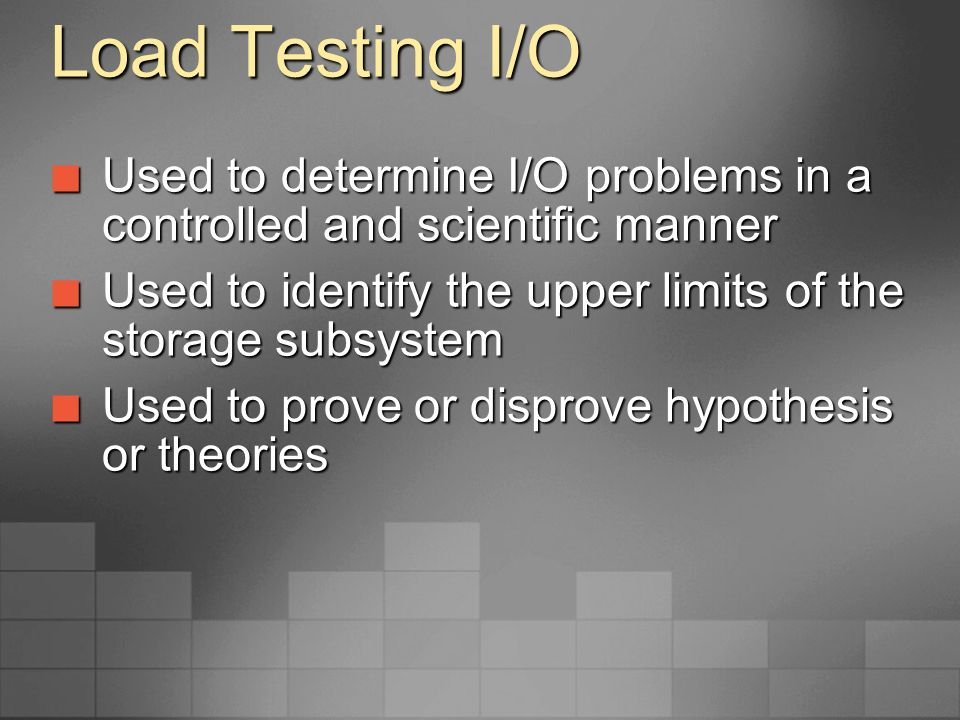 Load Testing I/O Used to determine I/O problems in a controlled and scientific manner. Used to identify the upper limits of the storage subsystem.